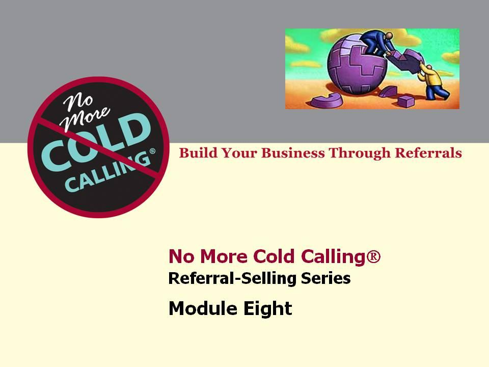 Webinar Putting Referrals Into Action Welcome back to No More Cold Calling OnDemand TM. Thank you for investing in yourself and building a referral business. This is the companion guide to Module #8.