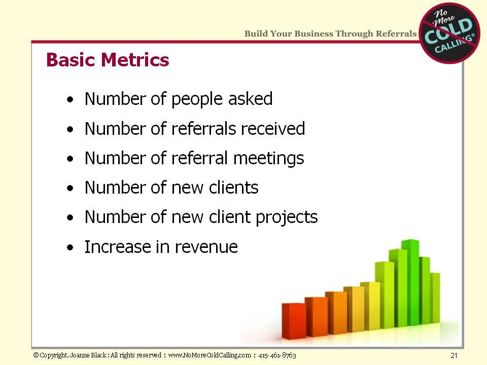 Above are some basic metrics that might help as you consider what to track. My goal for you is that referral selling becomes hardwired into your business so that it is the way you work.