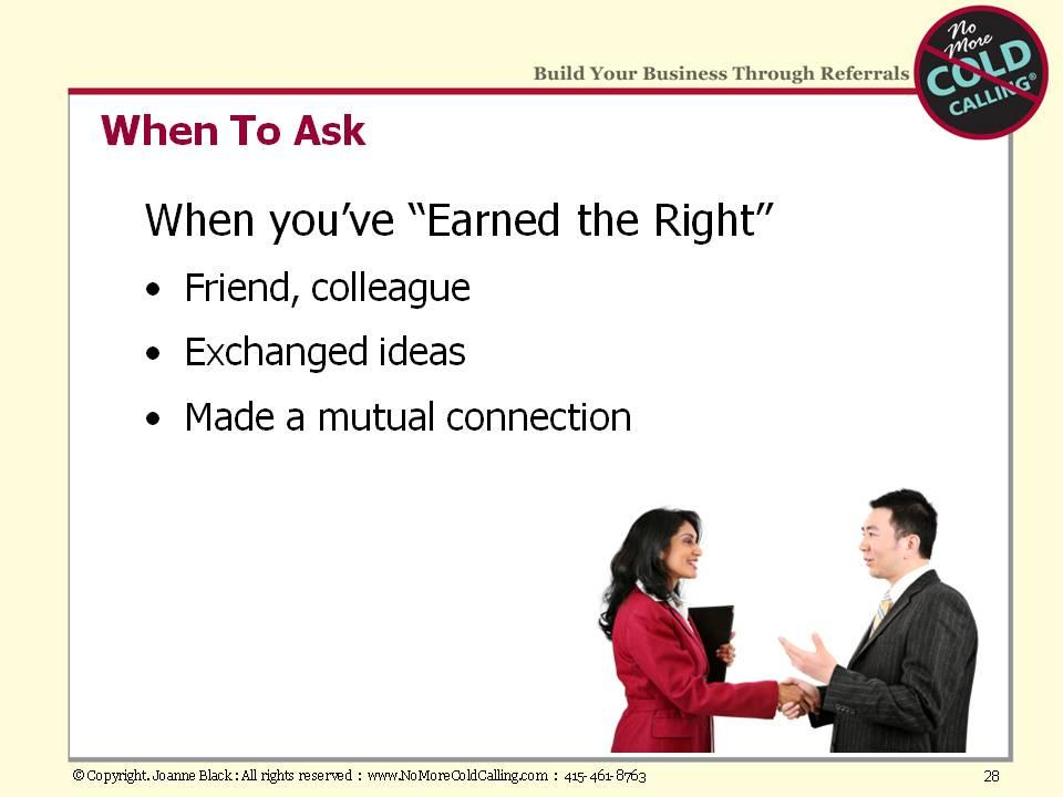 When have you earned the right to ask someone for a referral? With anyone you know well (e.g., a friend or colleague), you have already earned the right.