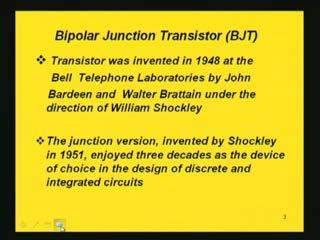 (Refer Slide Time: 4:08) But its junction version was invented in 1951 by Shockley and it has been enjoying almost three decades of immense use in discrete and integrated circuits.