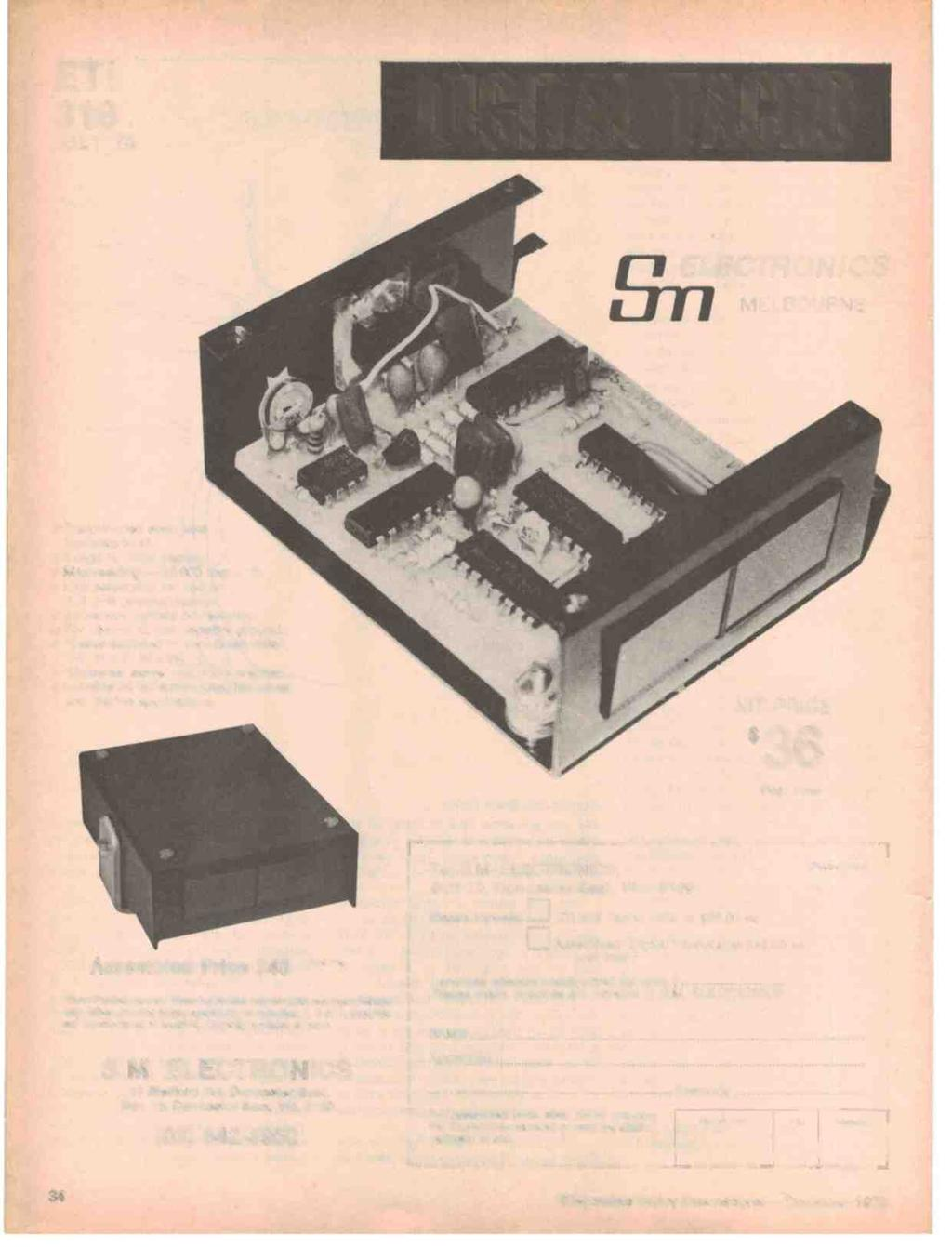 ". ETI 318 JULY '78 DIGITAL TACHO,ELECTRONICS MELBOURNE ti r { Fr,,! 1 r...,,.] ::::.'-.,,.a a 311, Pre -punched steel case included in kit. 4 digit t/º"" high display., Max reading - 10,000 rpm x 10."