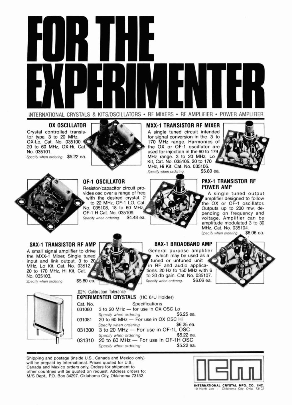 FOR THE EXPERIMENTER -- ----- - INTERNATIONAL CRYSTALS & KITSIOSCILLATORS RF MIXERS RF AMPLIFIER POWER AMPLIFIER Crystal controlled transistor type. 3 to 20 MHz. OX-Lo. Cat. No. 035100.
