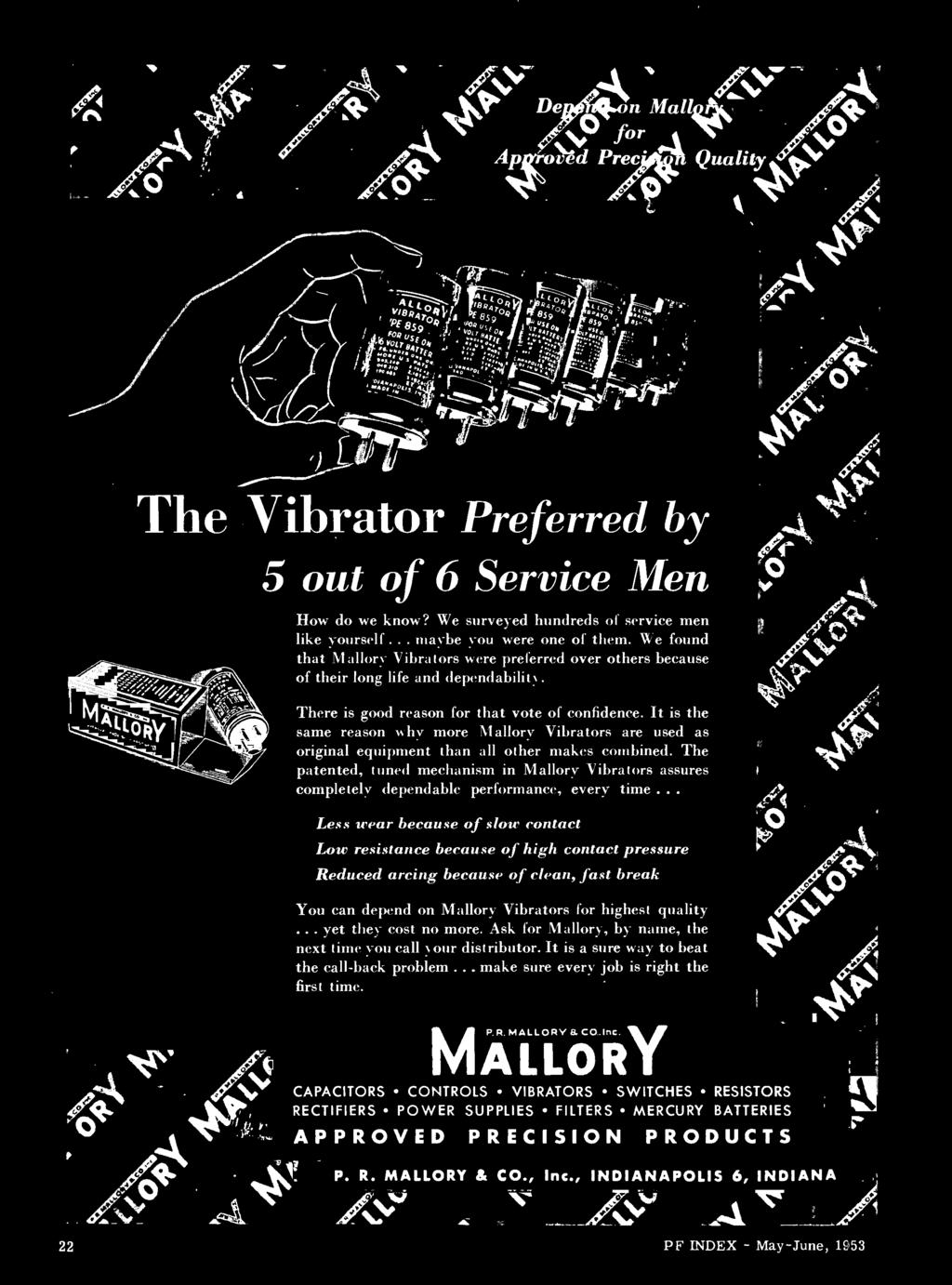 Less wear because of slow contact Low resistance because of high contact pressure Reduced arcing because of clean, fast break You can depend on Mallory Vibrators for highest quality.