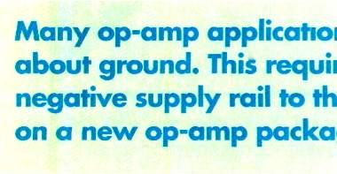 COMPONENTS Many op -amp applications process signals which swing about ground. This requires the designer to add a negative supply rail to the system.
