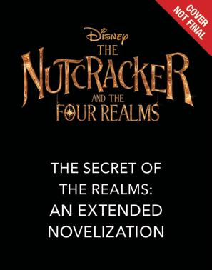 The Nutcracker and the Four Realms: The Secret of the Realms An Extended Novelization A beautiful novel that retells the captivating story from the upcoming Walt Disney Studios film and continues the