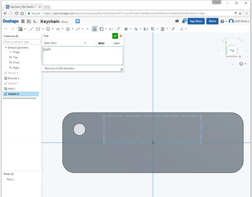 Let s make a sketch to extrude cut your first name. Make a new sketch on the top surface of your part.