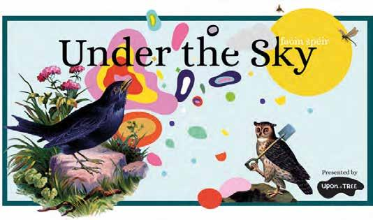 Leanaí / Children's events www.feilenabealtaine.ie 24 Upon a Tree presents Under the Sky, an interactive little snoop around the lives of our fabulously fantastic feathered friends.