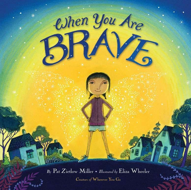 When You Are Brave By Pat Zietlow Miller, Eliza Wheeler Ages: 4 8 Page Count: 40 On-Sale: Mar.