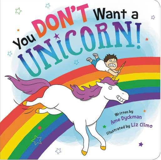 You Don t Want a Unicorn By Ame Dyckman, Liz Climo Age: 0 3 Page Count: 24 On-Sale: