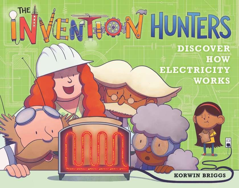 engineers. The Invention Hunters Discover How Electricity Works! By Korwin Briggs Ages: 4 8 Page Count: 48 On-Sale: Jul.
