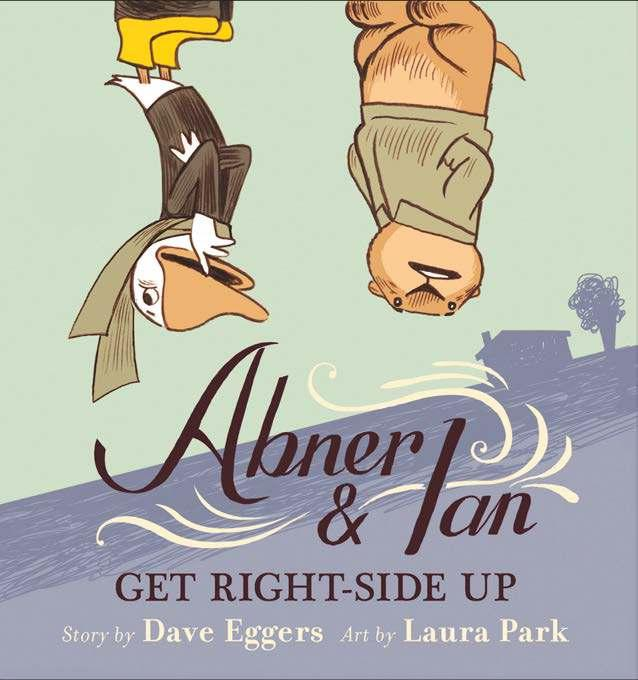 Abner and Ian Get Right-Side Up By Dave Eggers, Laura Park Ages: 4 8 Page Count: 80 On-Sale: May 14, 2019 In this clever comedy that turns storytime quite literally upside down, Dave Eggers's dry wit