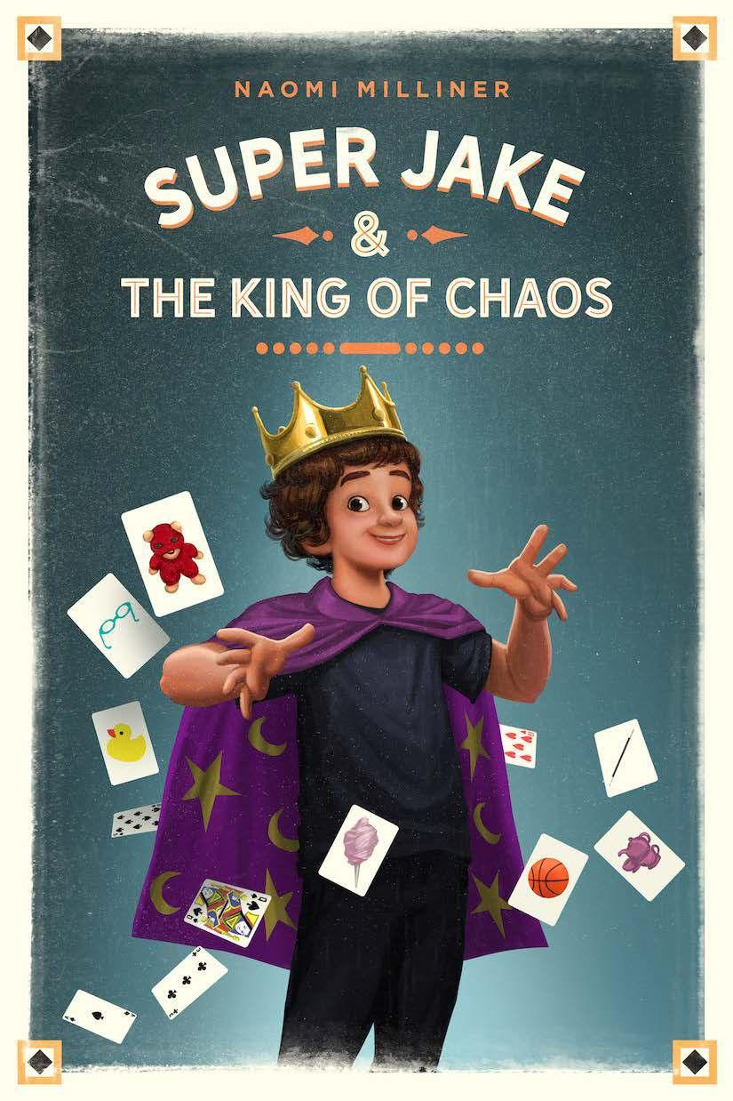 Super Jake & the King of Chaos By Naomi Milliner Ages: 8 12 Page Count: 288 On-Sale: May 7, 2019 A debut contemporary MG about 11-yearold Ethan