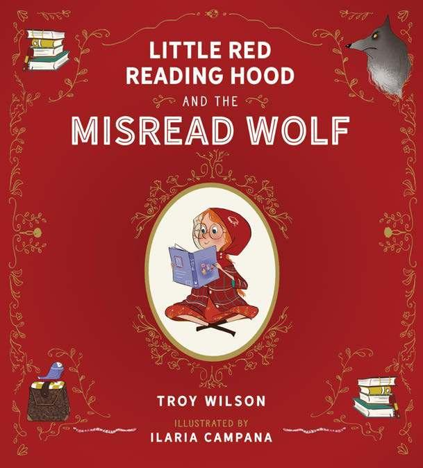 Little Red Reading Hood and the Misread Wolf By Troy Wilson, Ilaria Campana Age: 4 8 Page Count: 32 On-Sale: Jul.