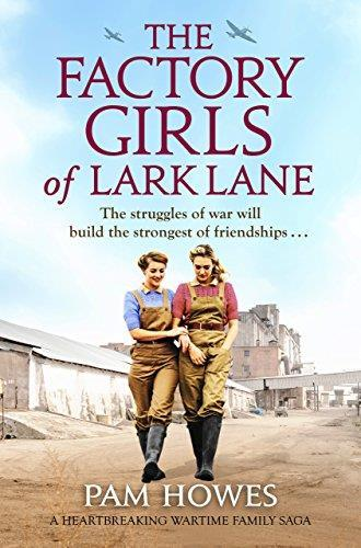 * THE FACTORY GIRLS OF LARK LANE: by Pam Howes Historical Fiction Bookouture 262pp July 2018 The Factory Girls of Lark Lane is a heart-wrenching family saga about women in wartime, the strength of