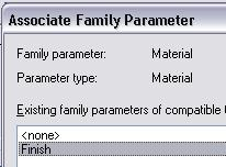 7 In the Associate Family Parameter dialog box, select the Finish parameter. Click OK to close each dialog box. 8 On the File menu, click Save. Close the family.